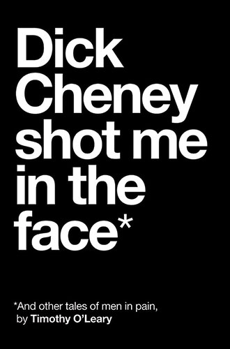 Dick Cheney Shot Me in the Face (and Other Tales of Men in Pain) cover